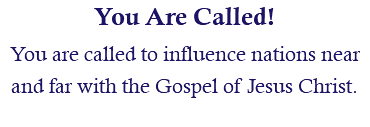 You Are Called! You are called to influence nations near and far with the Gospel of Jesus Christ.