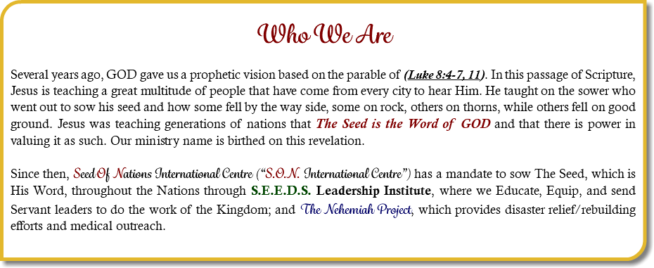 "Who We Are Several years ago, GOD gave us a prophetic vision based on the parable of (Luke 8:4-7, 11). In this passage of Scripture, Jesus is teaching a great multitude of people that have come from every city to hear Him. He taught on the sower who went out to sow his seed and how some fell by the way side, some on rock, others on thorns, while others fell on good ground. Jesus was teaching generations of nations that The Seed is the Word of GOD and that there is power in valuing it as such. Our ministry name is birthed on this revelation. Since then, Seed Of Nations International Centre (""S.O.N. International Centre"") has a mandate to sow The Seed, which is His Word, throughout the Nations through S.E.E.D.S. Leadership Institute, where we Educate, Equip, and send Servant leaders to do the work of the Kingdom; and The Nehemiah Project, which provides disaster relief/rebuilding efforts and medical outreach."